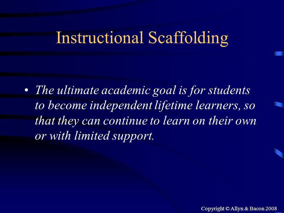 Copyright © Allyn & Bacon 2008 Instructional Scaffolding The ultimate academic goal is for students to become independent lifetime learners, so that t