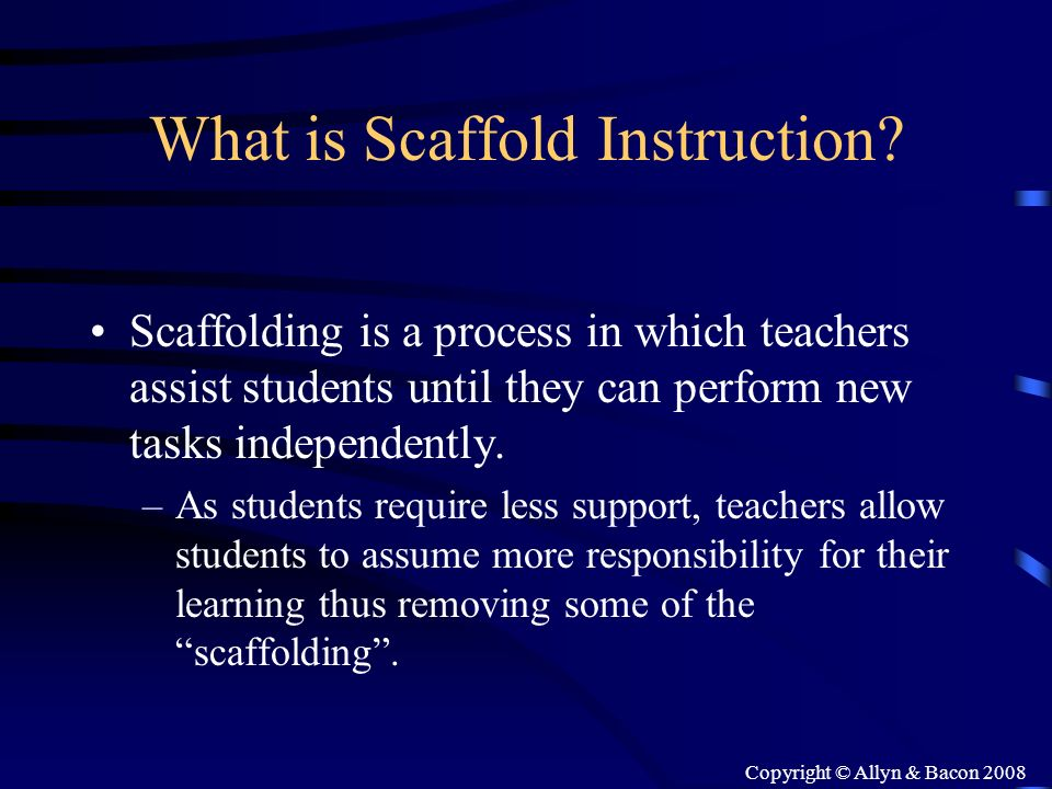 Copyright © Allyn & Bacon 2008 What is Scaffold Instruction? Scaffolding is a process in which teachers assist students until they can perform new tas