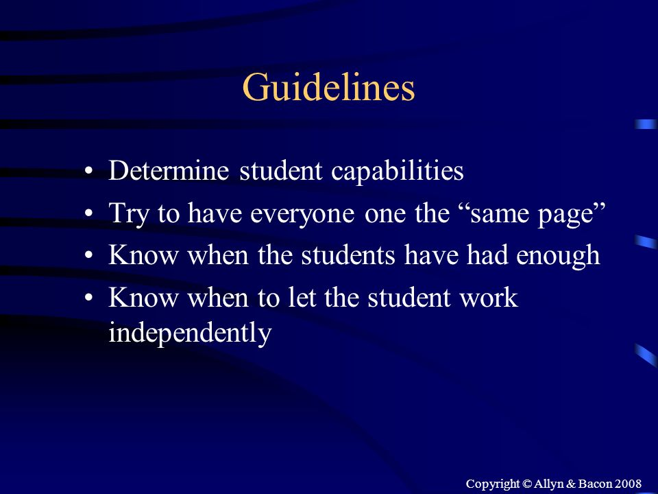 Copyright © Allyn & Bacon 2008 Guidelines Determine student capabilities Try to have everyone one the same page Know when the students have had enough