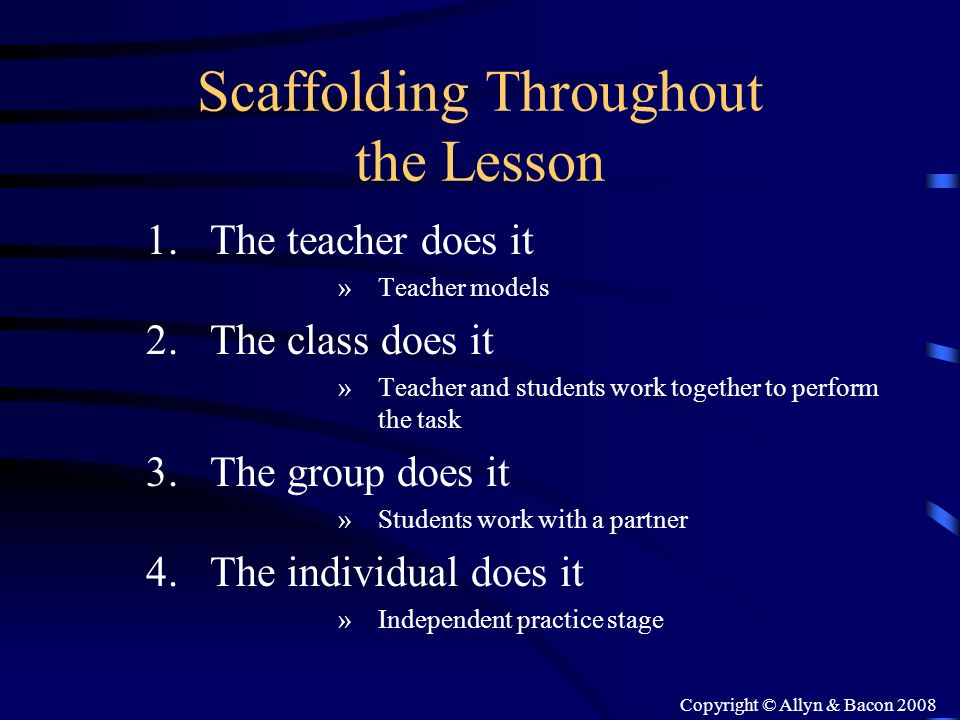 Copyright © Allyn & Bacon 2008 Scaffolding Throughout the Lesson 1.The teacher does it »Teacher models 2.The class does it »Teacher and students work