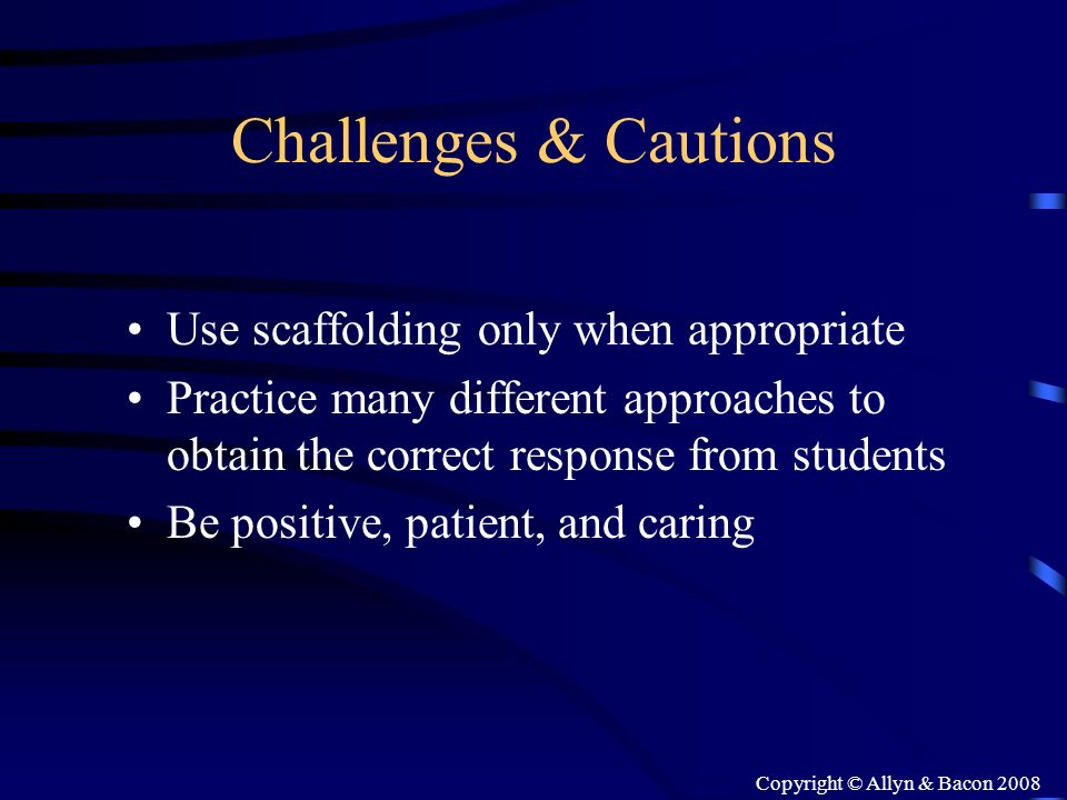 Copyright © Allyn & Bacon 2008 Challenges & Cautions Use scaffolding only when appropriate Practice many different approaches to obtain the correct re