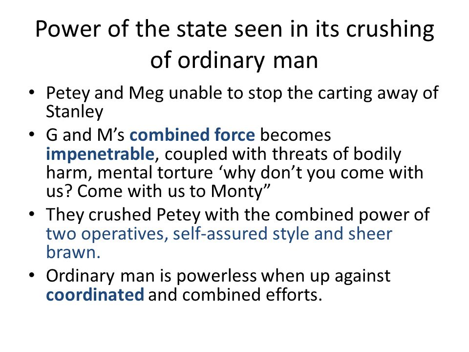 Power of the state seen in its crushing of ordinary man Petey and Meg unable to stop the carting away of Stanley G and Ms combined force becomes impen