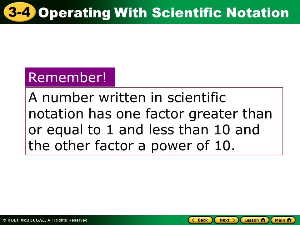 Operating With Scientific Notation 3-4 A number written in scientific notation has one factor greater than or equal to 1 and less than 10 and the othe