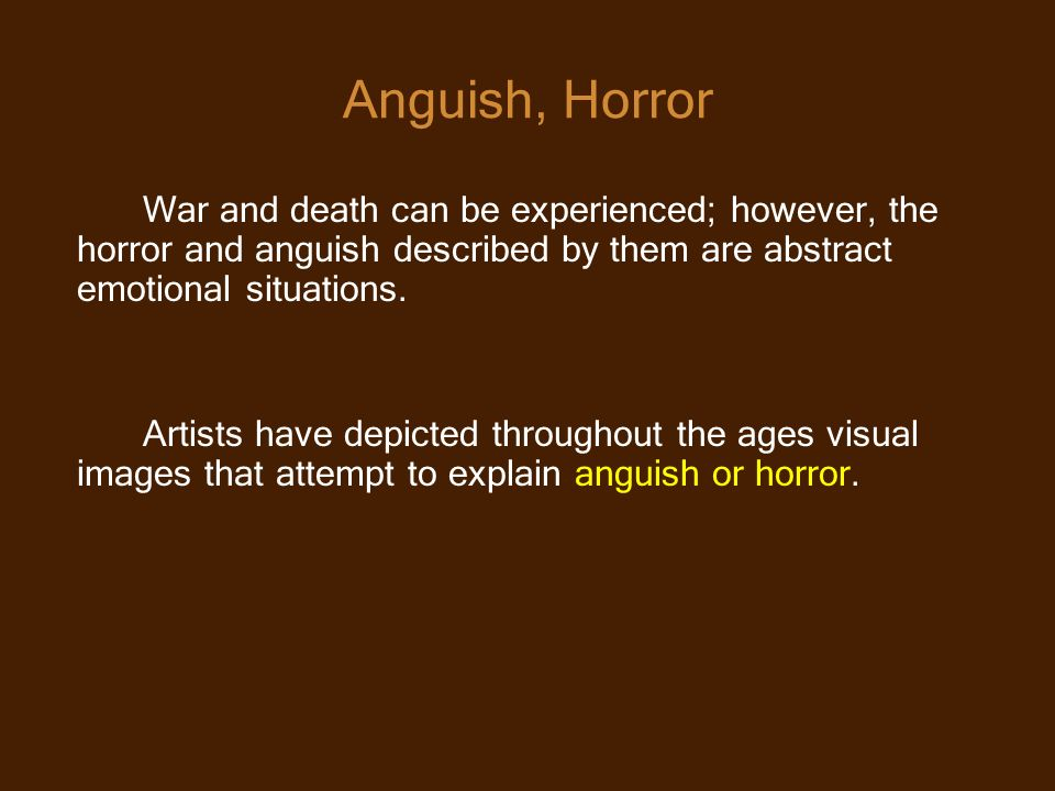 Anguish, Horror War and death can be experienced; however, the horror and anguish described by them are abstract emotional situations. Artists have de