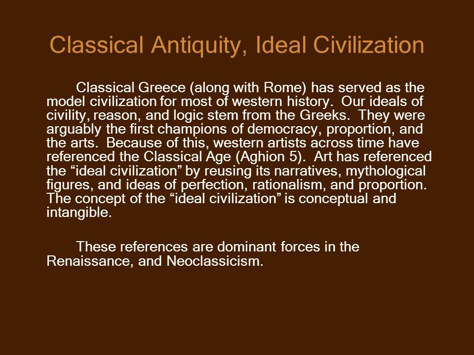 Classical Antiquity, Ideal Civilization Classical Greece (along with Rome) has served as the model civilization for most of western history.