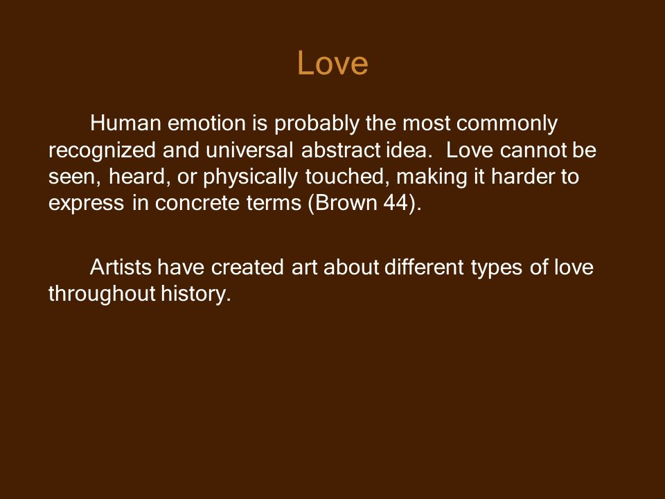 Human emotion is probably the most commonly recognized and universal abstract idea. Love cannot be seen, heard, or physically touched, making it harde