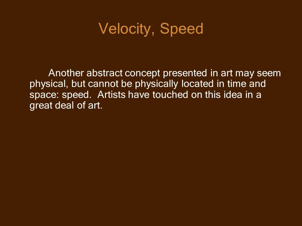 Velocity, Speed Another abstract concept presented in art may seem physical, but cannot be physically located in time and space: speed.