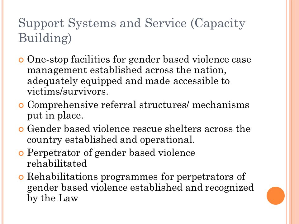 Support Systems and Service (Capacity Building) One-stop facilities for gender based violence case management established across the nation, adequately equipped and made accessible to victims/survivors.