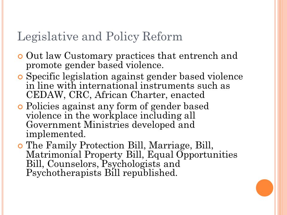 Legislative and Policy Reform Out law Customary practices that entrench and promote gender based violence.