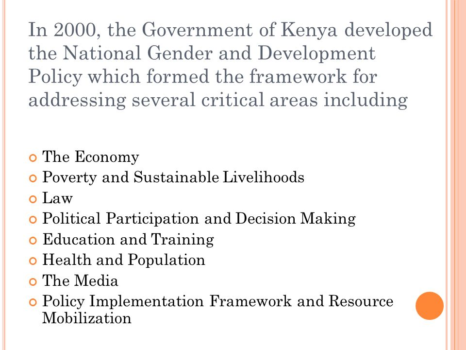 In 2000, the Government of Kenya developed the National Gender and Development Policy which formed the framework for addressing several critical areas