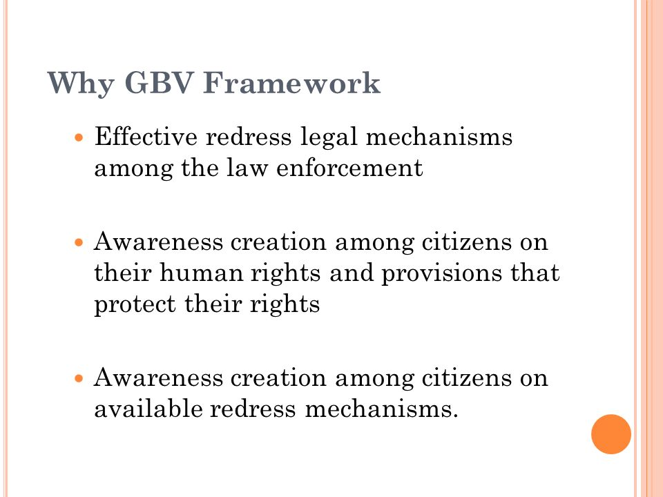 Why GBV Framework Effective redress legal mechanisms among the law enforcement Awareness creation among citizens on their human rights and provisions that protect their rights Awareness creation among citizens on available redress mechanisms.