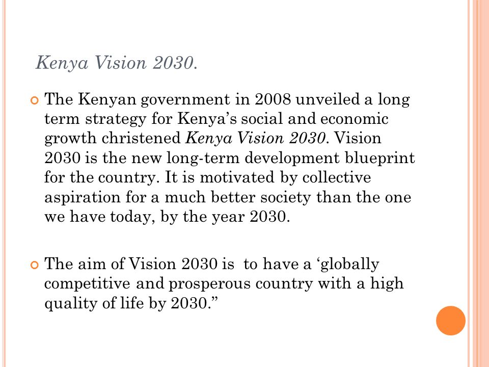 Kenya Vision 2030. The Kenyan government in 2008 unveiled a long term strategy for Kenyas social and economic growth christened Kenya Vision 2030. Vis