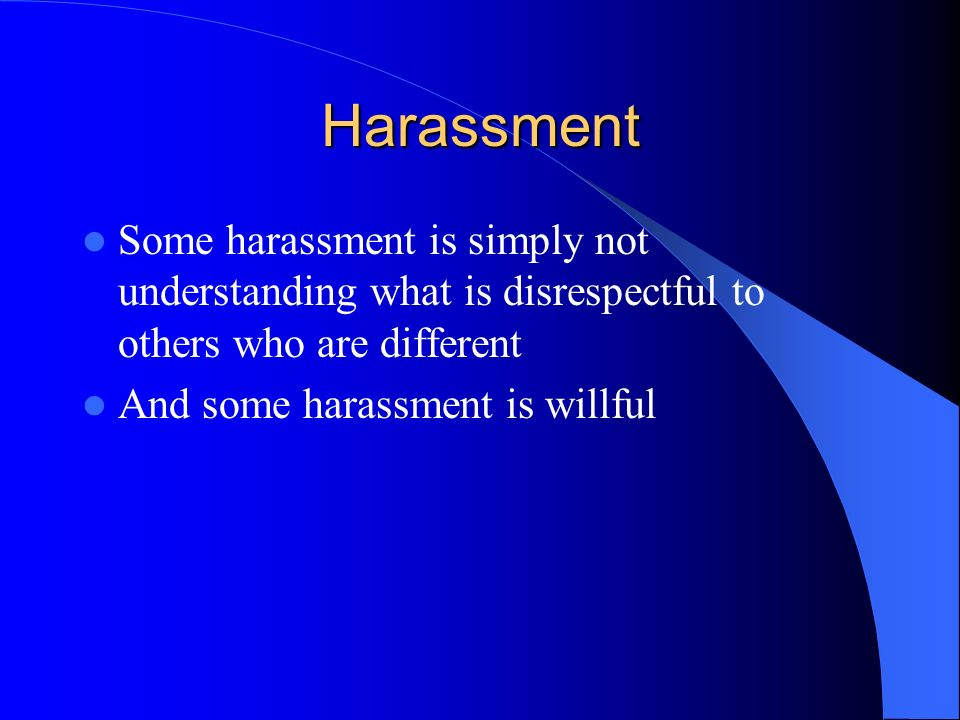 Harassment Some harassment is simply not understanding what is disrespectful to others who are different And some harassment is willful