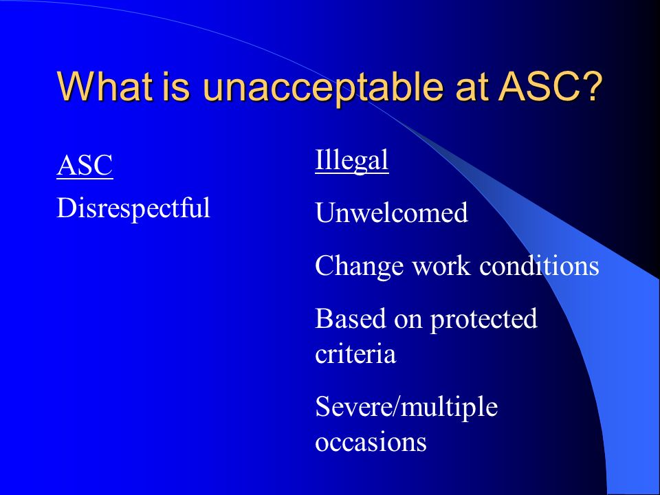 What is unacceptable at ASC? ASC Disrespectful Illegal Unwelcomed Change work conditions Based on protected criteria Severe/multiple occasions
