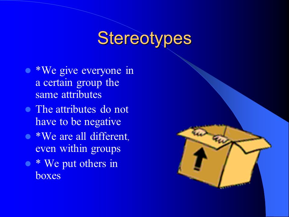 Stereotypes *We give everyone in a certain group the same attributes The attributes do not have to be negative *We are all different, even within grou