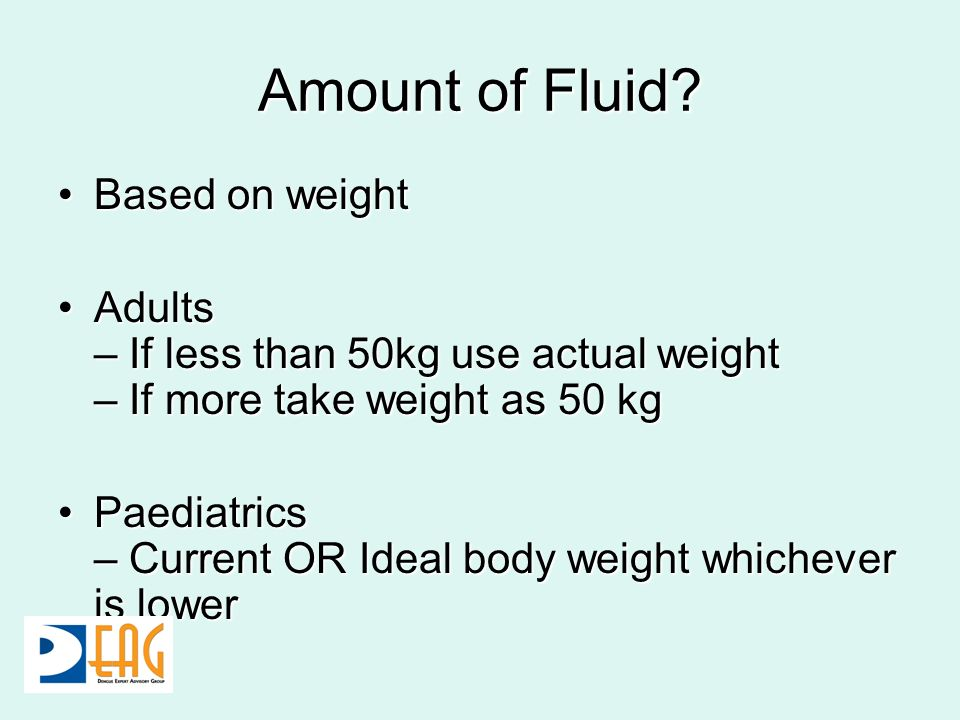 Amount of Fluid? Based on weightBased on weight Adults – If less than 50kg use actual weight – If more take weight as 50 kgAdults – If less than 50kg