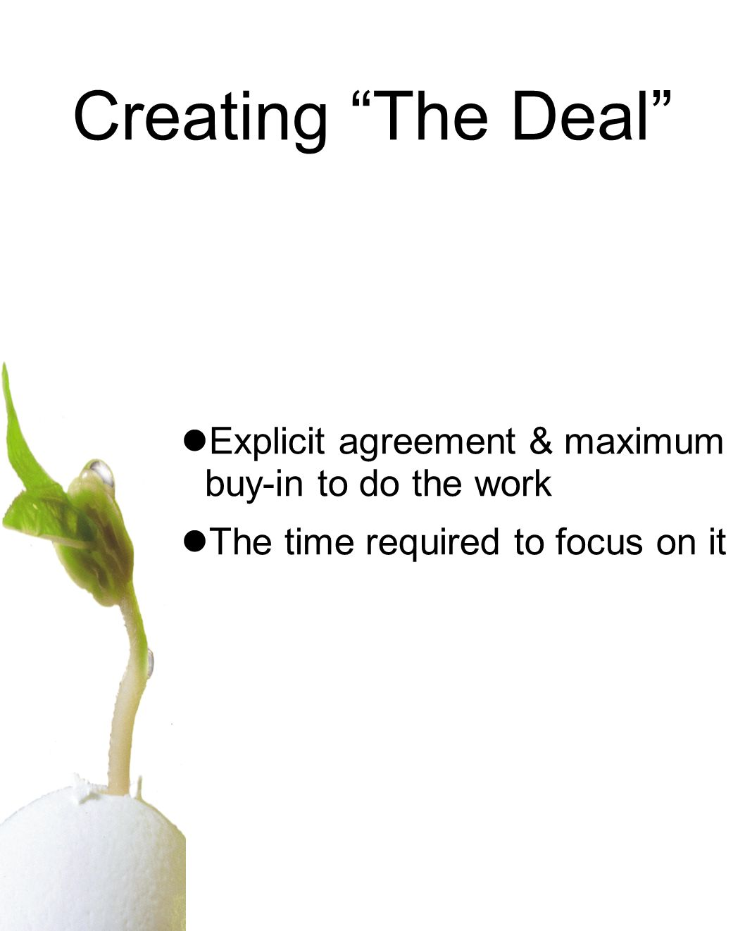 Creating The Deal Explicit agreement & maximum buy-in to do the work The time required to focus on it