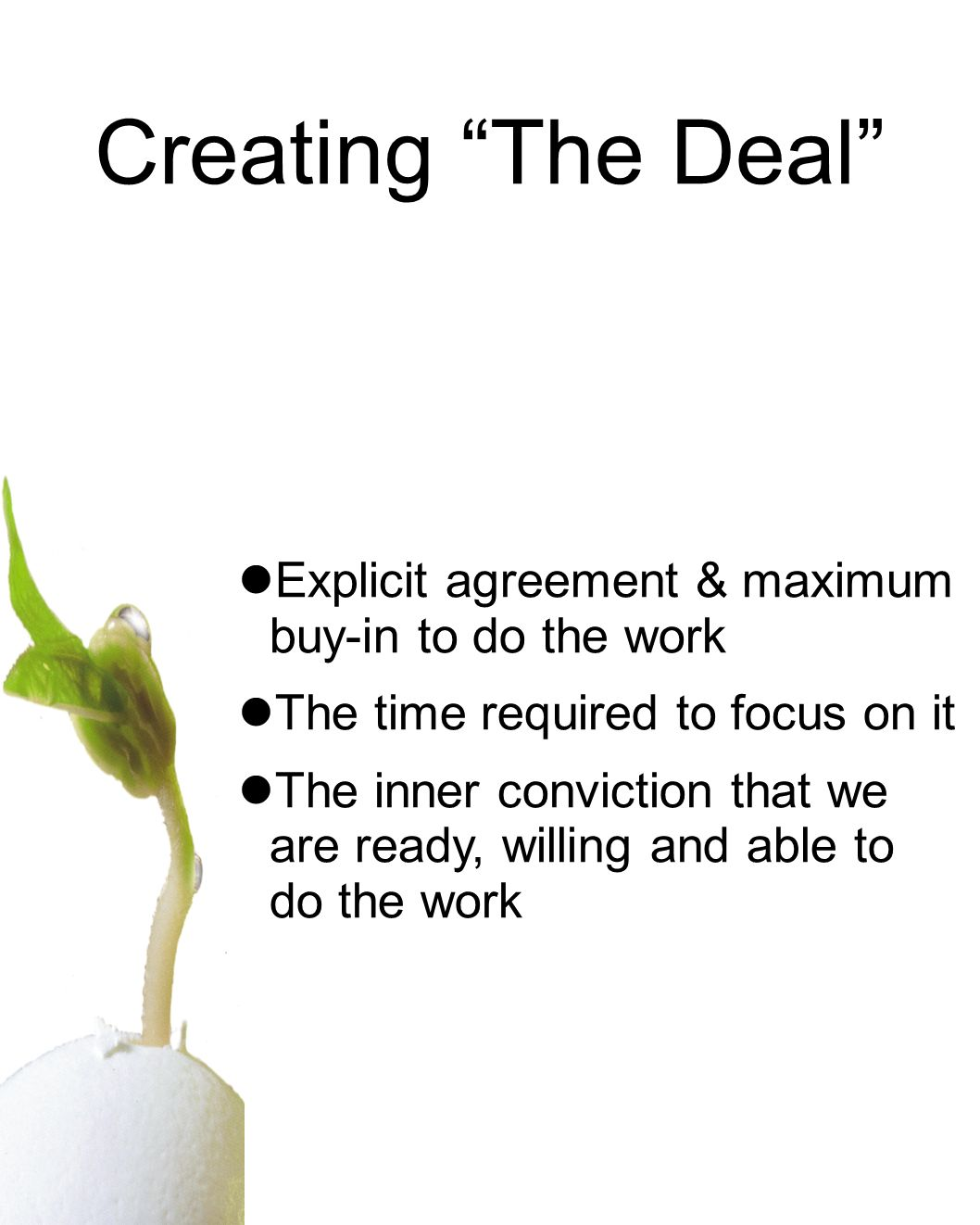 Creating The Deal Explicit agreement & maximum buy-in to do the work The time required to focus on it The inner conviction that we are ready, willing and able to do the work
