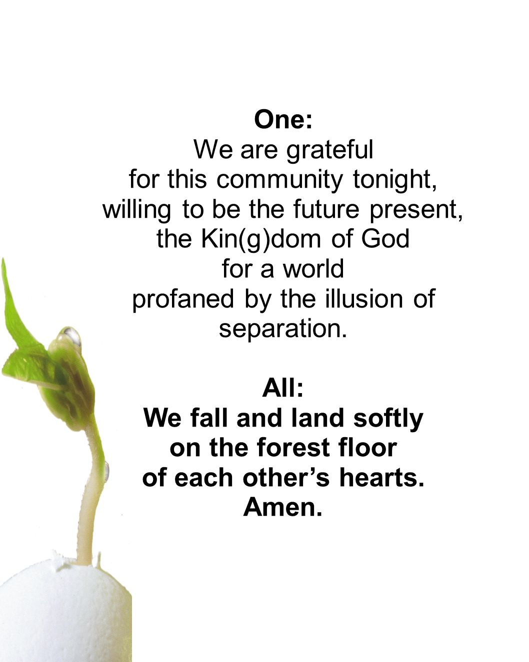 One: We are grateful for this community tonight, willing to be the future present, the Kin(g)dom of God for a world profaned by the illusion of separation.
