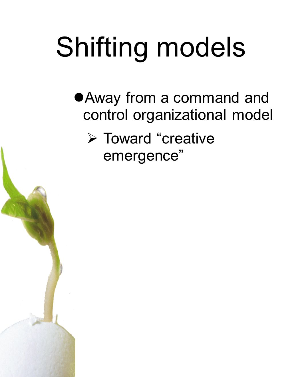 Away from a command and control organizational model Toward creative emergence Shifting models
