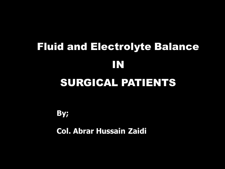 Fluid and Electrolyte Balance IN SURGICAL PATIENTS By; Col. Abrar Hussain Zaidi