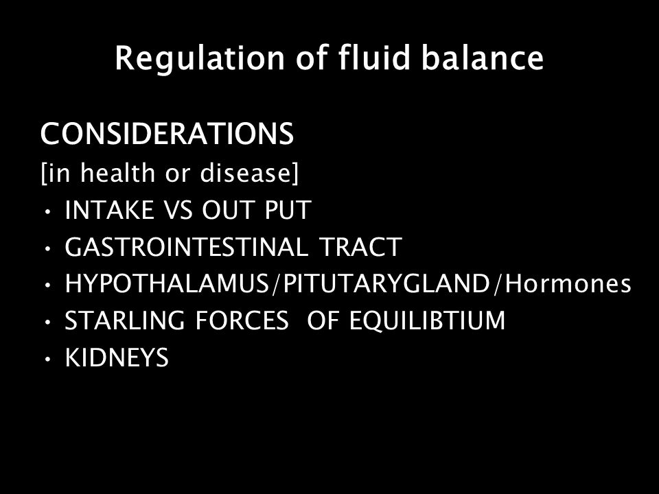 Regulation of fluid balance CONSIDERATIONS [in health or disease] INTAKE VS OUT PUT GASTROINTESTINAL TRACT HYPOTHALAMUS/PITUTARYGLAND/Hormones STARLIN