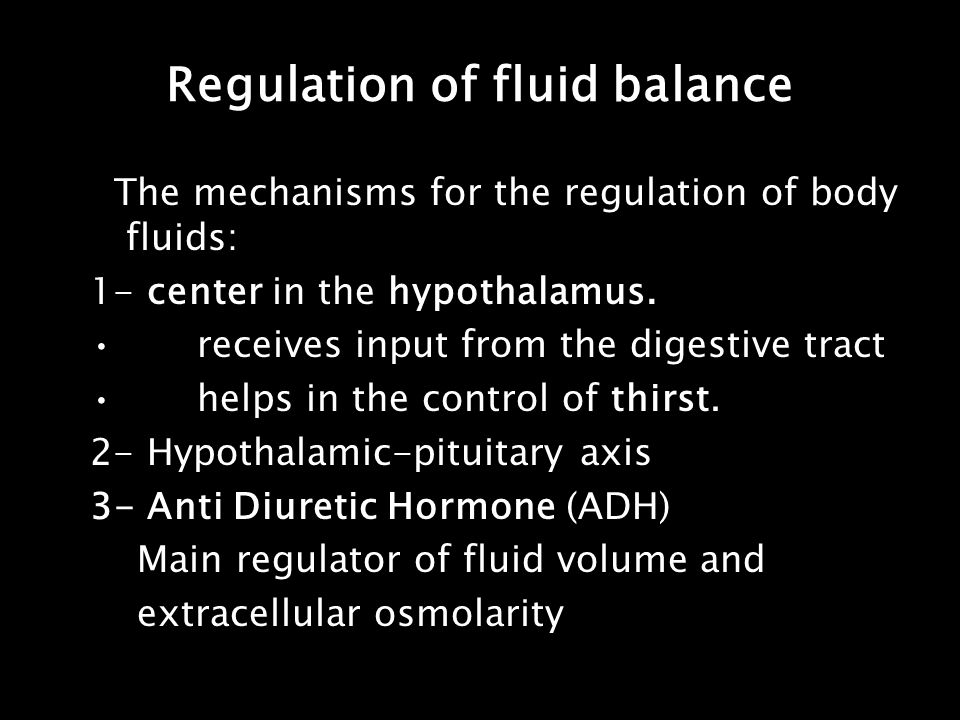 Regulation of fluid balance The mechanisms for the regulation of body fluids: 1- center in the hypothalamus. receives input from the digestive tract h