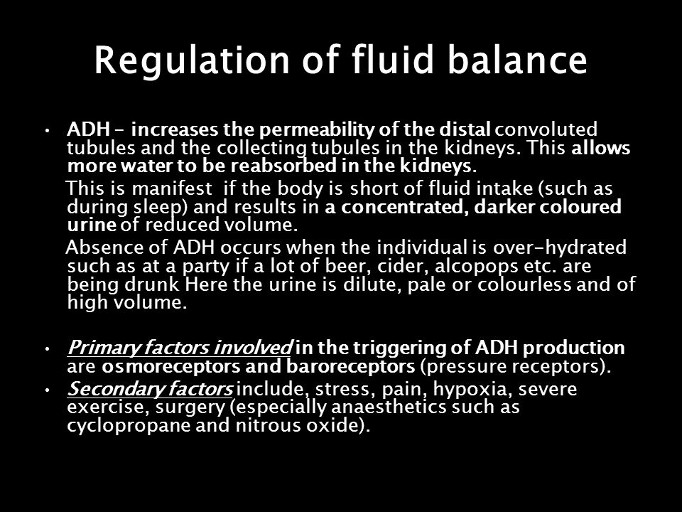 Regulation of fluid balance ADH - increases the permeability of the distal convoluted tubules and the collecting tubules in the kidneys. This allows m