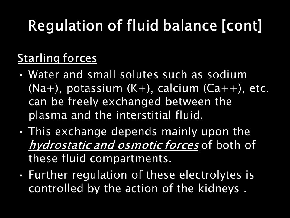 Regulation of fluid balance [cont] Starling forces Water and small solutes such as sodium (Na+), potassium (K+), calcium (Ca++), etc. can be freely ex