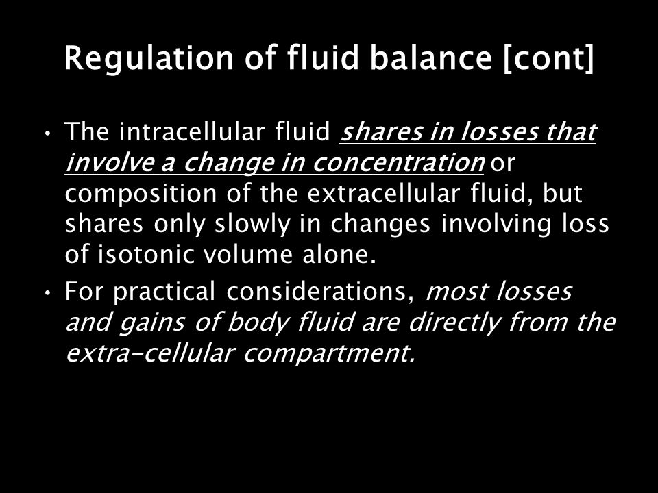 Regulation of fluid balance [cont] The intracellular fluid shares in losses that involve a change in concentration or composition of the extracellular