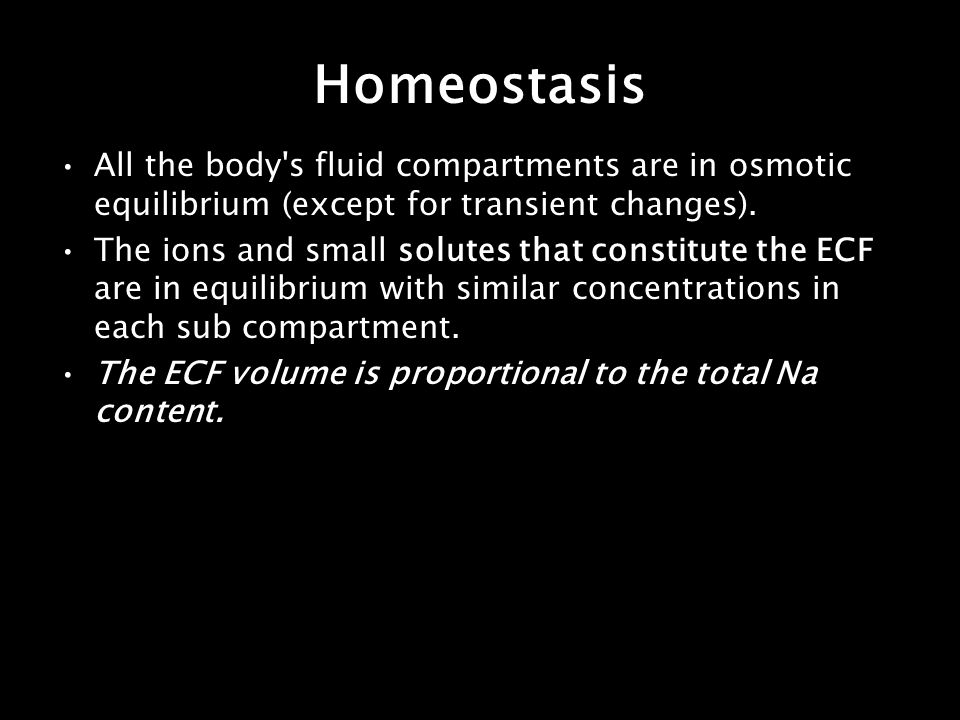 Homeostasis All the body's fluid compartments are in osmotic equilibrium (except for transient changes). The ions and small solutes that constitute th