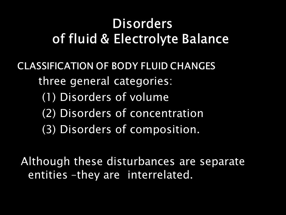 Disorders of fluid & Electrolyte Balance CLASSIFICATION OF BODY FLUID CHANGES three general categories: (1) Disorders of volume (2) Disorders of conce