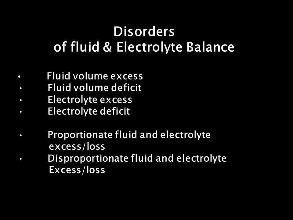 Disorders of fluid & Electrolyte Balance Fluid volume excess Fluid volume deficit Electrolyte excess Electrolyte deficit Proportionate fluid and elect
