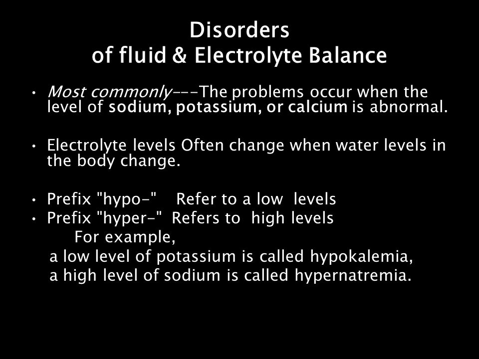 Disorders of fluid & Electrolyte Balance Most commonly---The problems occur when the level of sodium, potassium, or calcium is abnormal. Electrolyte l