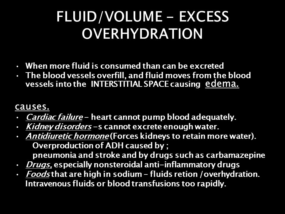 FLUID/VOLUME - EXCESS OVERHYDRATION When more fluid is consumed than can be excreted The blood vessels overfill, and fluid moves from the blood vessel