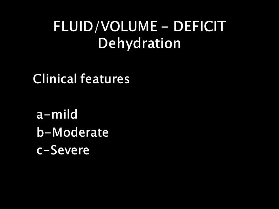 FLUID/VOLUME - DEFICIT Dehydration Clinical features a-mild b-Moderate c-Severe