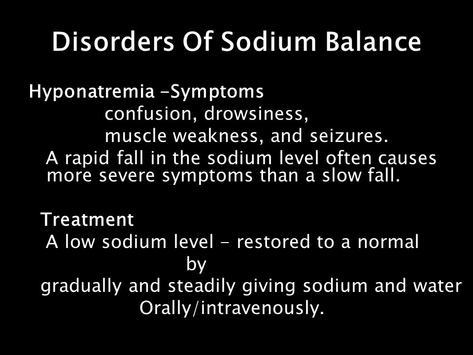 Disorders Of Sodium Balance Hyponatremia -Symptoms confusion, drowsiness, muscle weakness, and seizures. A rapid fall in the sodium level often causes
