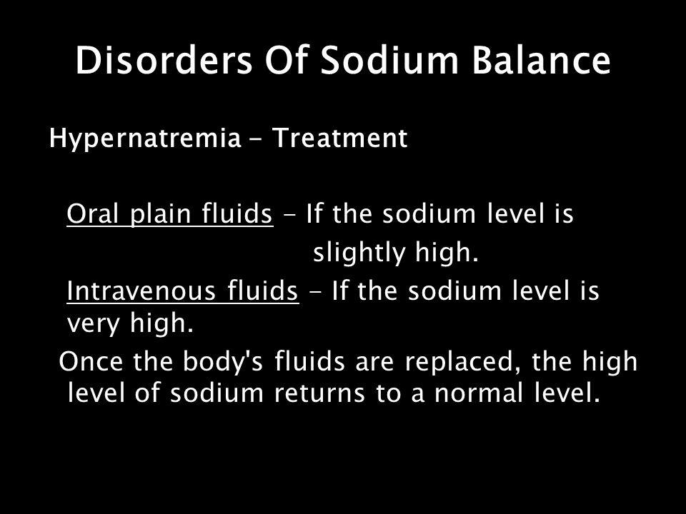 Disorders Of Sodium Balance Hypernatremia - Treatment Oral plain fluids - If the sodium level is slightly high. Intravenous fluids - If the sodium lev