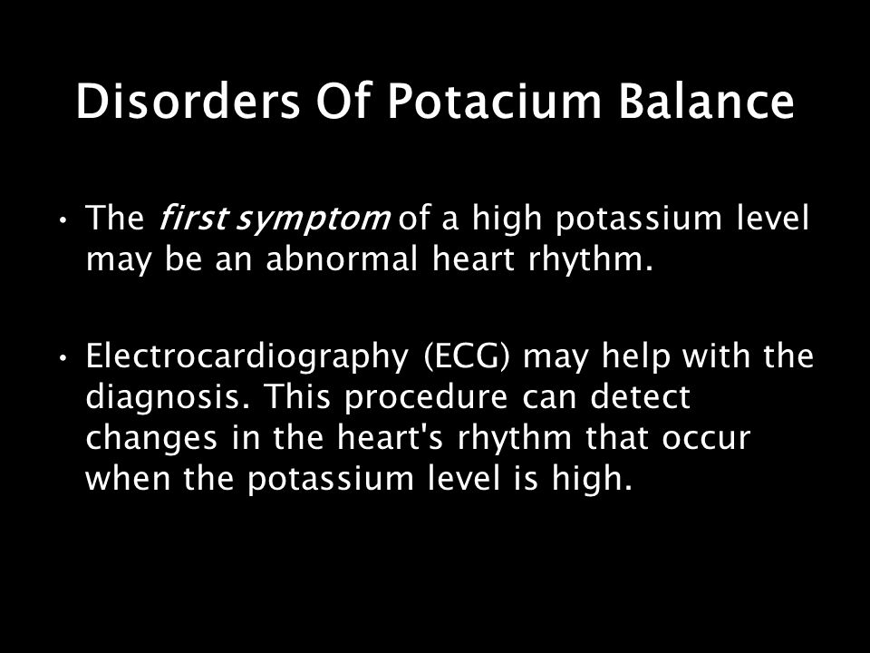 Disorders Of Potacium Balance The first symptom of a high potassium level may be an abnormal heart rhythm. Electrocardiography (ECG) may help with the