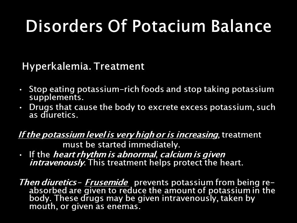 Disorders Of Potacium Balance Hyperkalemia. Treatment Stop eating potassium-rich foods and stop taking potassium supplements. Drugs that cause the bod