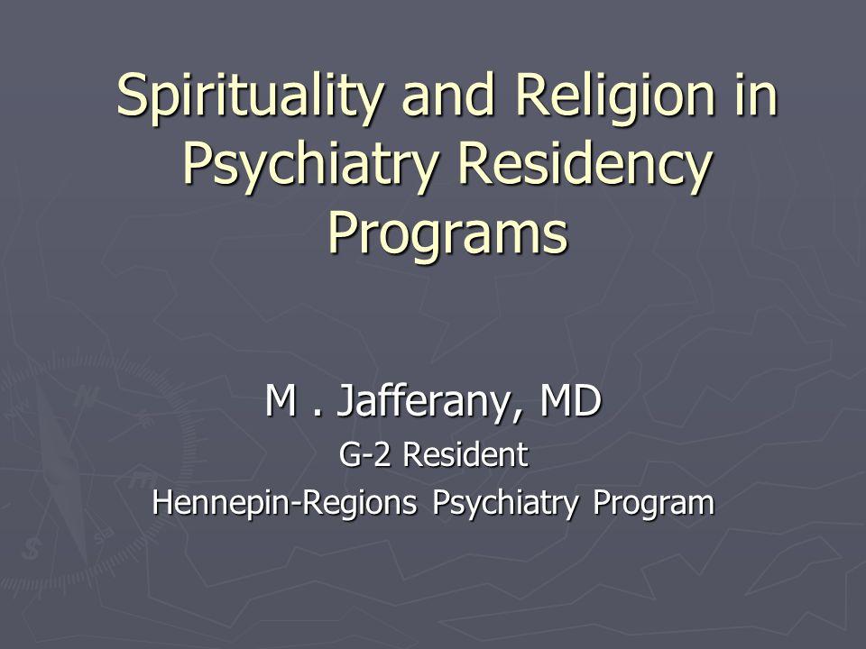 Spirituality and Religion in Psychiatry Residency Programs M. Jafferany, MD G-2 Resident Hennepin-Regions Psychiatry Program