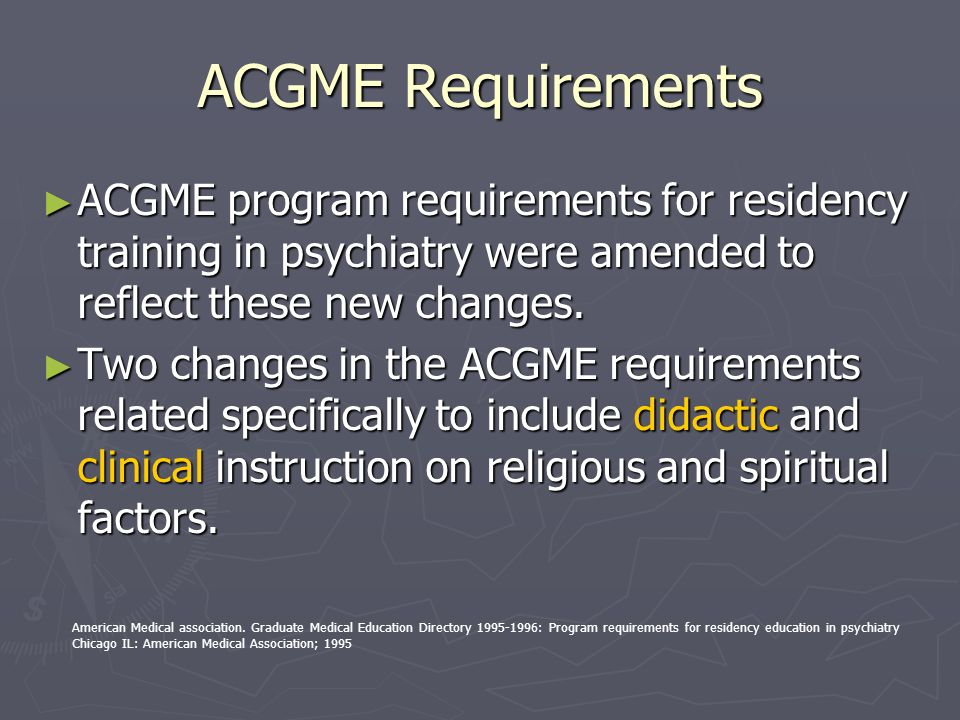 ACGME Requirements ACGME program requirements for residency training in psychiatry were amended to reflect these new changes. ACGME program requiremen