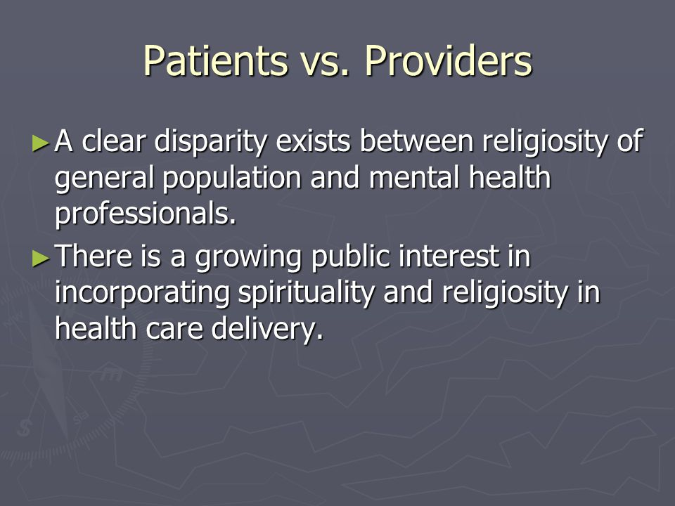 Patients vs. Providers A clear disparity exists between religiosity of general population and mental health professionals. A clear disparity exists be