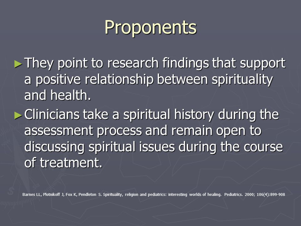 Proponents They point to research findings that support a positive relationship between spirituality and health. They point to research findings that