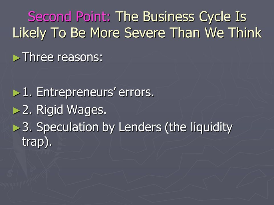 Second Point: The Business Cycle Is Likely To Be More Severe Than We Think Three reasons: Three reasons: 1. Entrepreneurs errors. 1. Entrepreneurs err