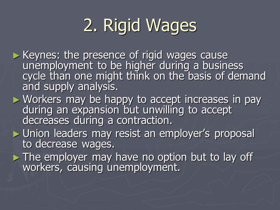 2. Rigid Wages Keynes: the presence of rigid wages cause unemployment to be higher during a business cycle than one might think on the basis of demand