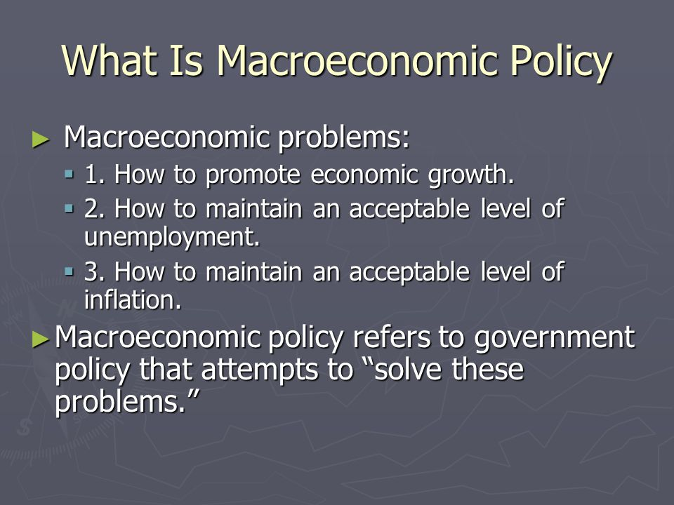 What Is Macroeconomic Policy Macroeconomic problems: Macroeconomic problems: 1. How to promote economic growth. 1. How to promote economic growth. 2.