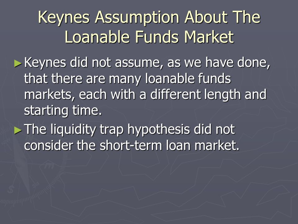 Keynes Assumption About The Loanable Funds Market Keynes did not assume, as we have done, that there are many loanable funds markets, each with a diff