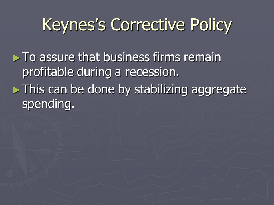 Keyness Corrective Policy To assure that business firms remain profitable during a recession. To assure that business firms remain profitable during a