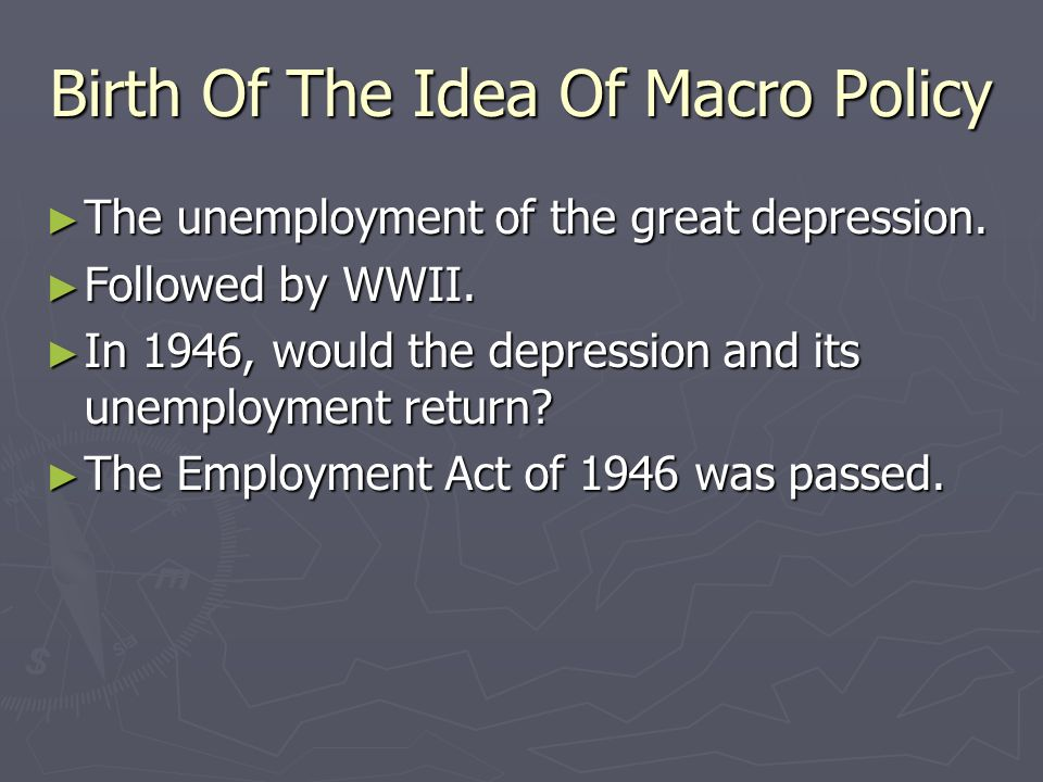 Birth Of The Idea Of Macro Policy The unemployment of the great depression. The unemployment of the great depression. Followed by WWII. Followed by WW